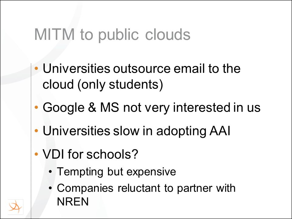 MITM to public clouds Universities outsource email to the cloud (only students) Google & MS not very interested in us Universities slow in adopting AAI VDI for schools.