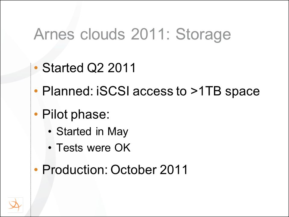 Arnes clouds 2011: Storage Started Q2 2011 Planned: iSCSI access to >1TB space Pilot phase: Started in May Tests were OK Production: October 2011