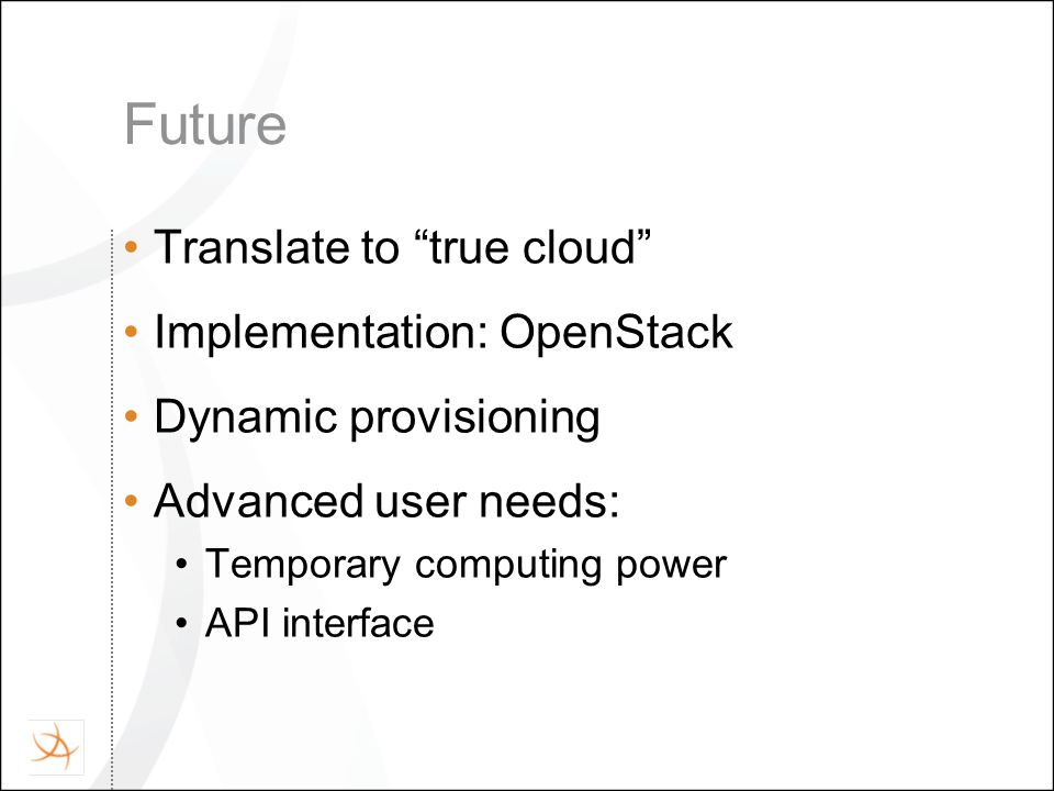 Future Translate to true cloud Implementation: OpenStack Dynamic provisioning Advanced user needs: Temporary computing power API interface