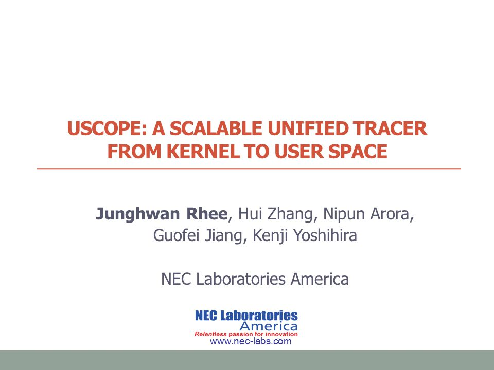 USCOPE: A SCALABLE UNIFIED TRACER FROM KERNEL TO USER SPACE Junghwan Rhee, Hui Zhang, Nipun Arora, Guofei Jiang, Kenji Yoshihira NEC Laboratories America www.nec-labs.com