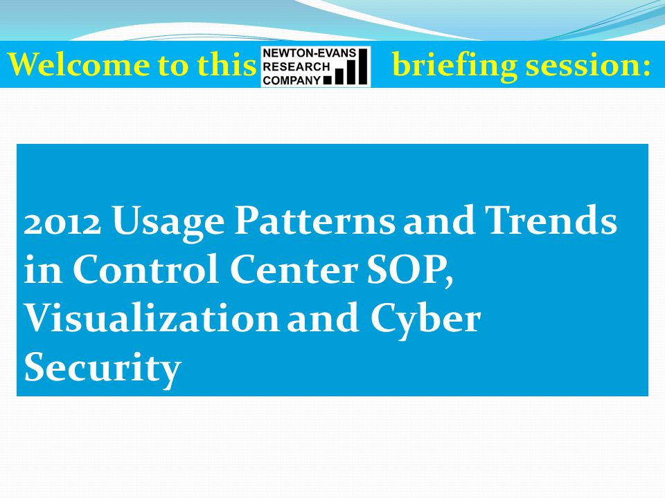 2012 Usage Patterns and Trends in Control Center SOP, Visualization and Cyber Security Welcome to this briefing session: