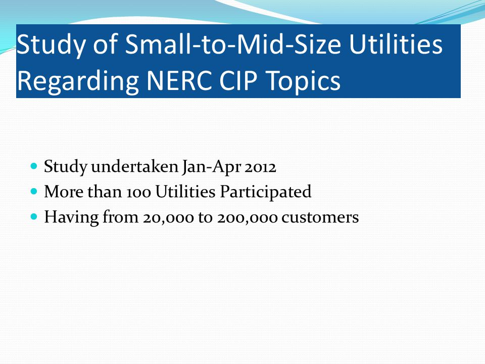 Study of Small-to-Mid-Size Utilities Regarding NERC CIP Topics Study undertaken Jan-Apr 2012 More than 100 Utilities Participated Having from 20,000 to 200,000 customers