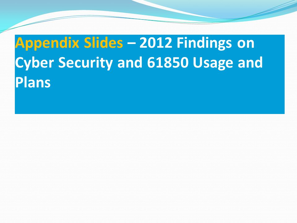 Appendix Slides – 2012 Findings on Cyber Security and 61850 Usage and Plans