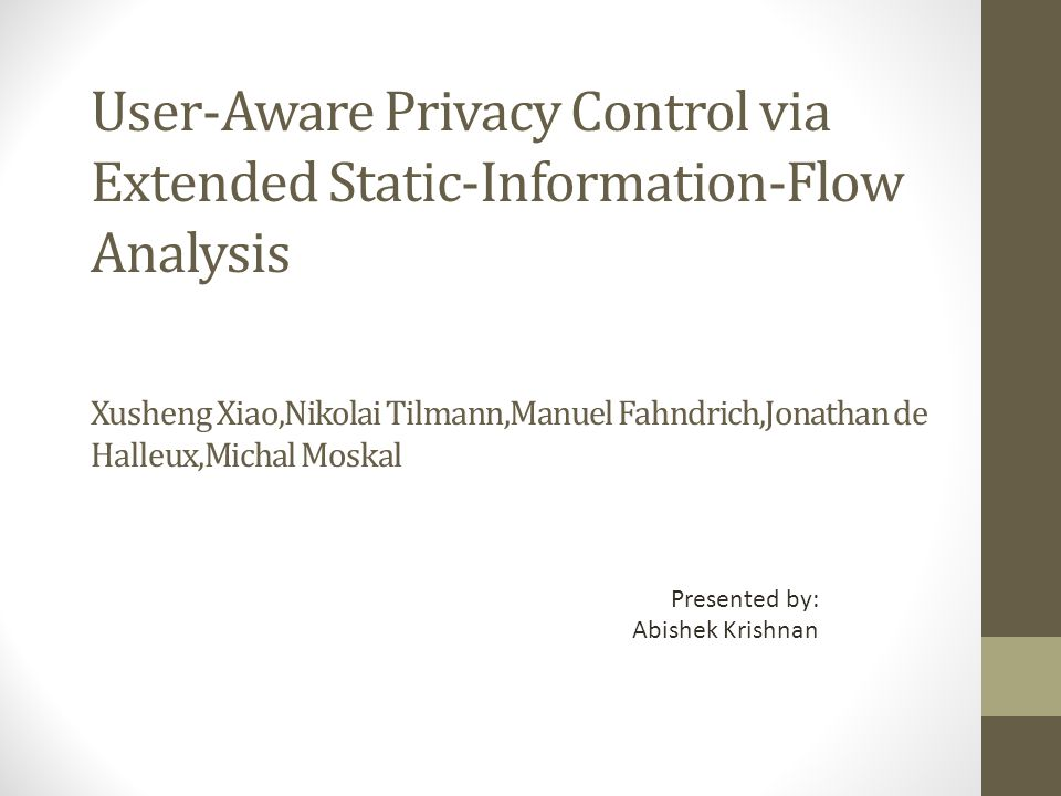 User-Aware Privacy Control via Extended Static-Information-Flow Analysis Xusheng Xiao,Nikolai Tilmann,Manuel Fahndrich,Jonathan de Halleux,Michal Moskal Presented by: Abishek Krishnan