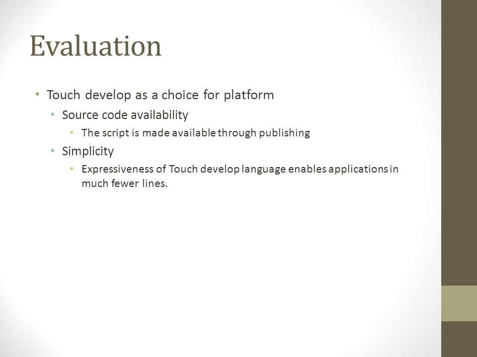Evaluation Touch develop as a choice for platform Source code availability The script is made available through publishing Simplicity Expressiveness of Touch develop language enables applications in much fewer lines.