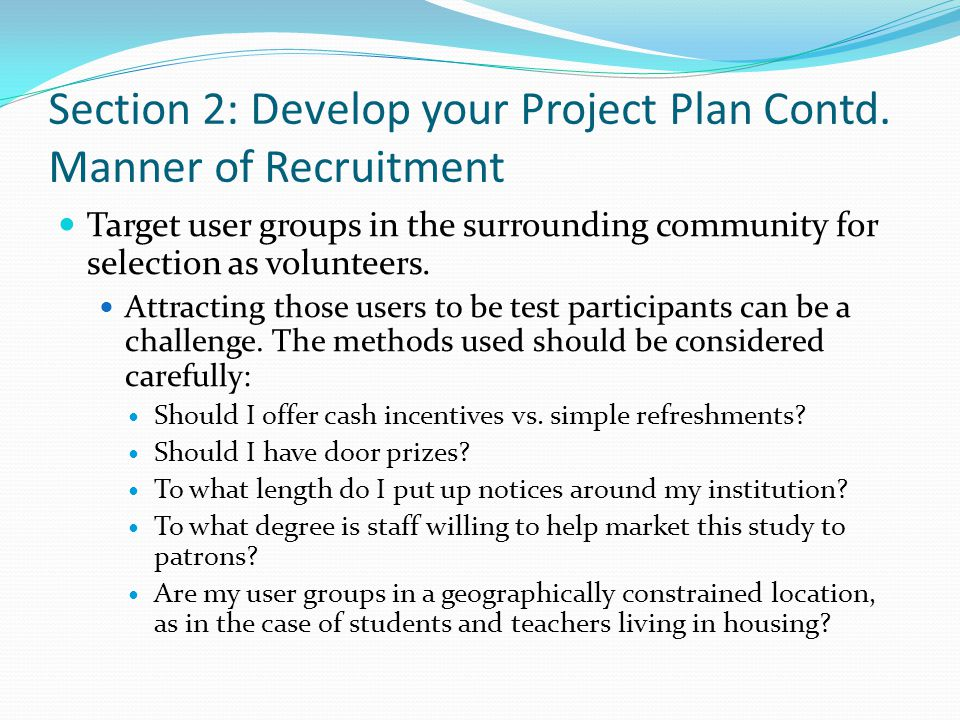 Section 2: Develop your Project Plan Contd. Manner of Recruitment Target user groups in the surrounding community for selection as volunteers. Attract