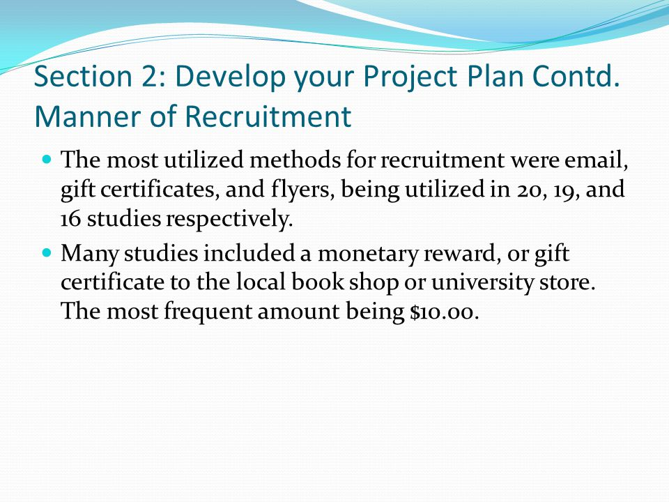 Section 2: Develop your Project Plan Contd. Manner of Recruitment The most utilized methods for recruitment were email, gift certificates, and flyers,