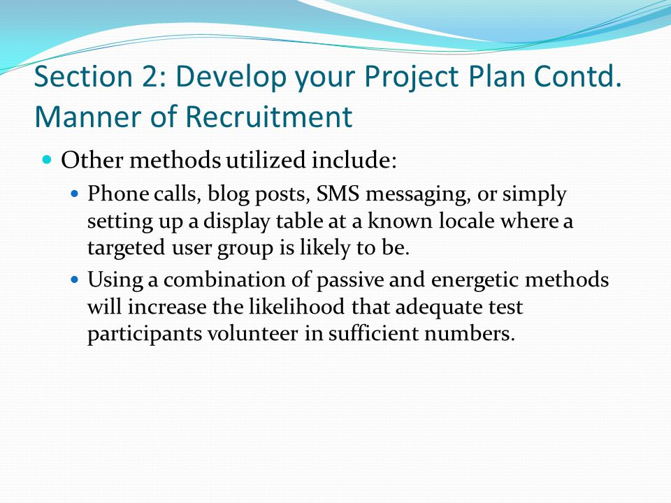 Section 2: Develop your Project Plan Contd. Manner of Recruitment Other methods utilized include: Phone calls, blog posts, SMS messaging, or simply se