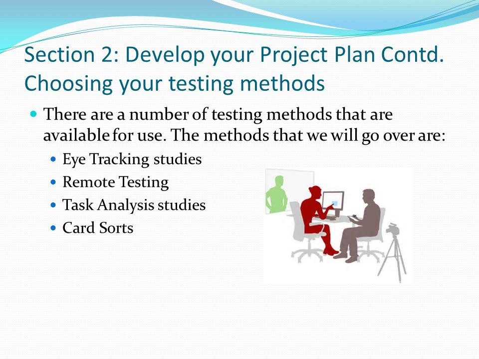 Section 2: Develop your Project Plan Contd. Choosing your testing methods There are a number of testing methods that are available for use. The method