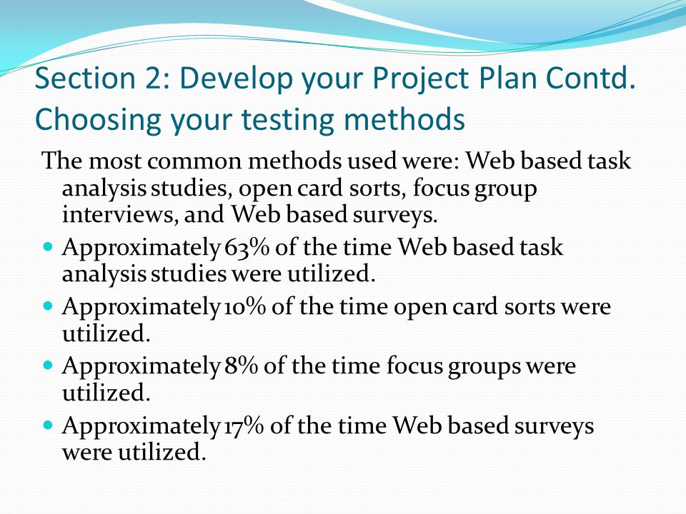 Section 2: Develop your Project Plan Contd. Choosing your testing methods The most common methods used were: Web based task analysis studies, open car