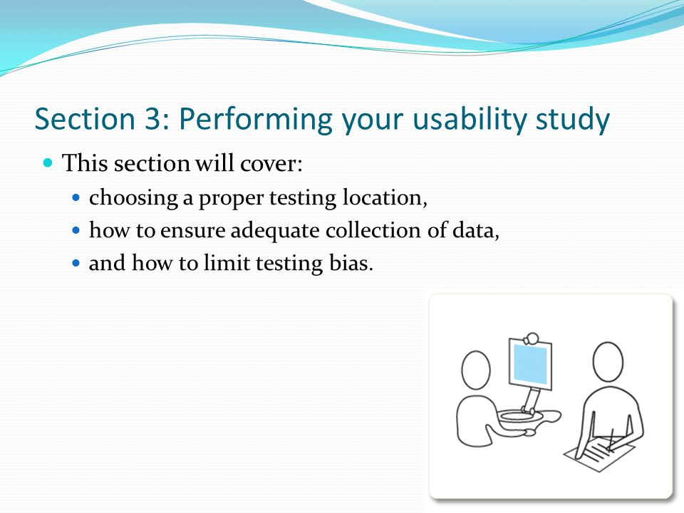 Section 3: Performing your usability study This section will cover: choosing a proper testing location, how to ensure adequate collection of data, and how to limit testing bias.