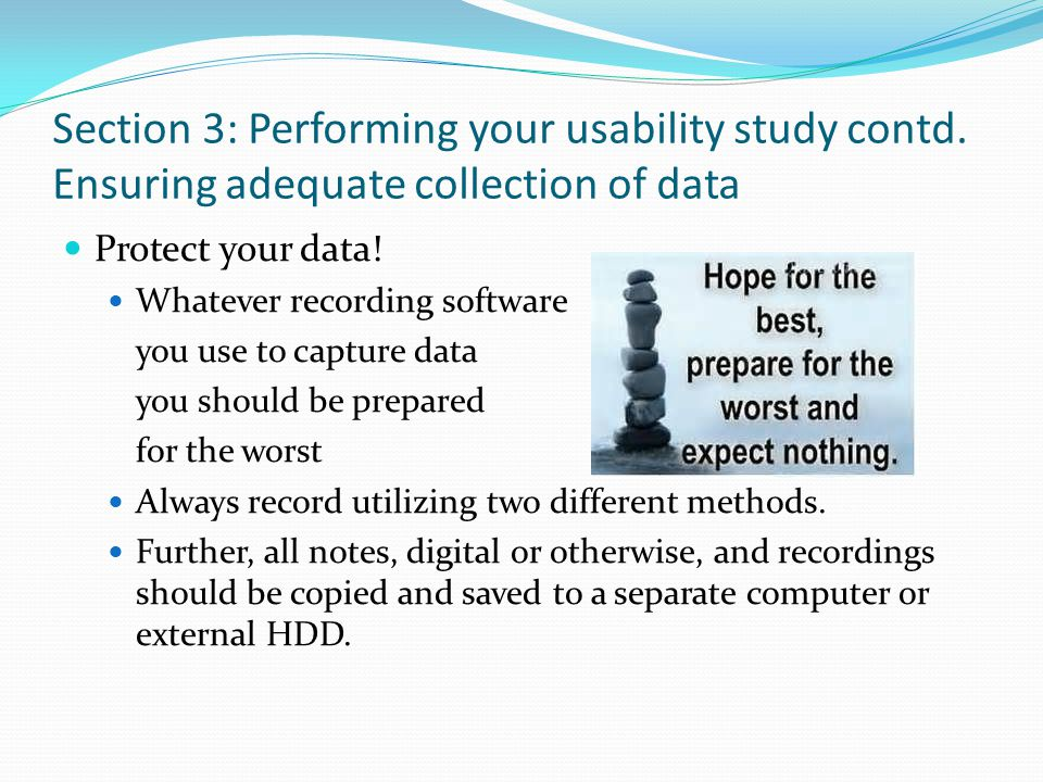 Section 3: Performing your usability study contd. Ensuring adequate collection of data Protect your data! Whatever recording software you use to captu