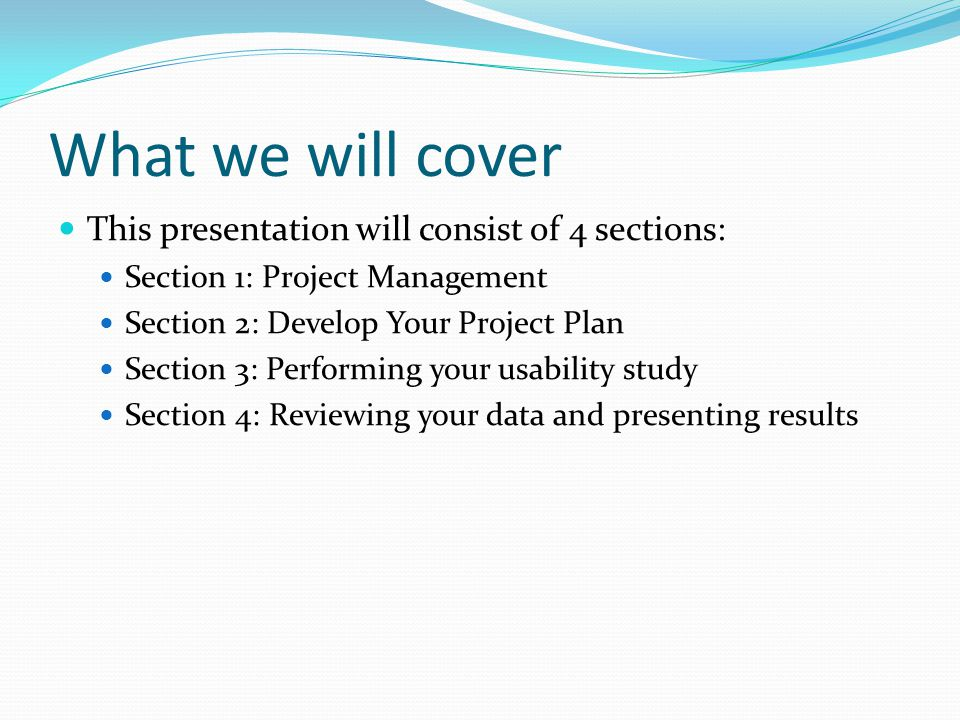What we will cover This presentation will consist of 4 sections: Section 1: Project Management Section 2: Develop Your Project Plan Section 3: Performing your usability study Section 4: Reviewing your data and presenting results
