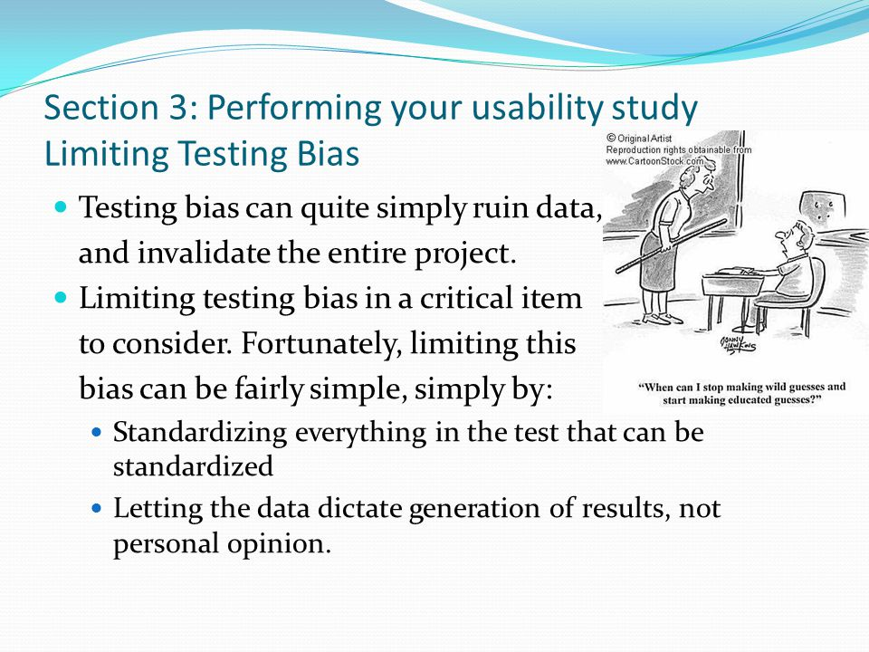 Section 3: Performing your usability study Limiting Testing Bias Testing bias can quite simply ruin data, and invalidate the entire project. Limiting