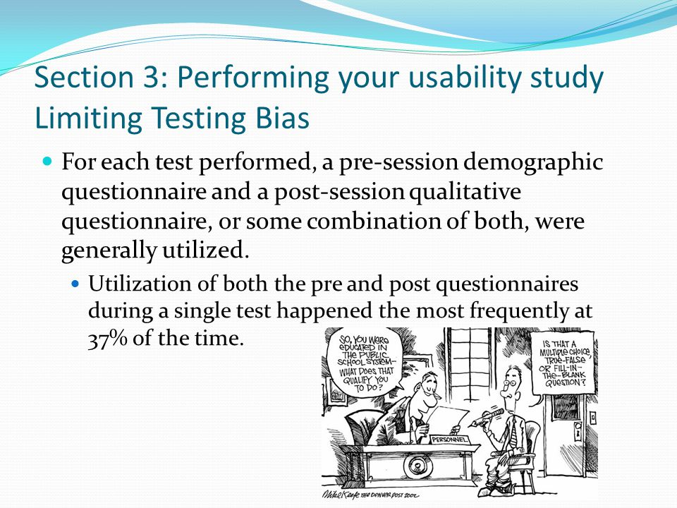 Section 3: Performing your usability study Limiting Testing Bias For each test performed, a pre-session demographic questionnaire and a post-session q