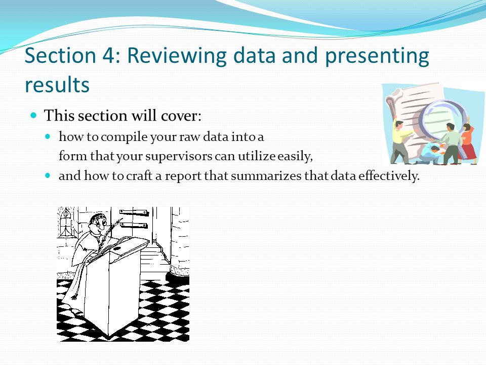 Section 4: Reviewing data and presenting results This section will cover: how to compile your raw data into a form that your supervisors can utilize easily, and how to craft a report that summarizes that data effectively.