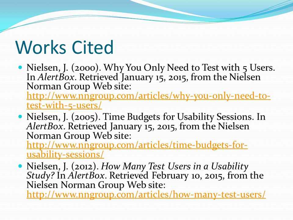 Works Cited Nielsen, J. (2000). Why You Only Need to Test with 5 Users. In AlertBox. Retrieved January 15, 2015, from the Nielsen Norman Group Web sit