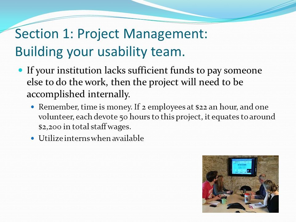 Section 1: Project Management: Building your usability team. If your institution lacks sufficient funds to pay someone else to do the work, then the p
