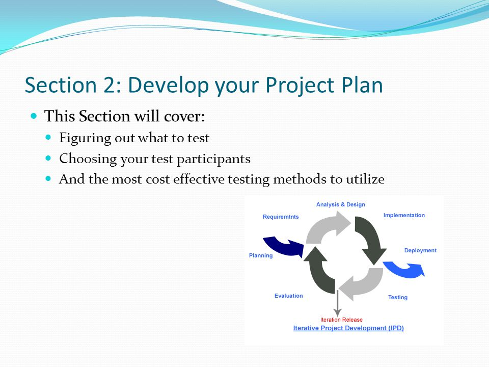 Section 2: Develop your Project Plan This Section will cover: Figuring out what to test Choosing your test participants And the most cost effective testing methods to utilize
