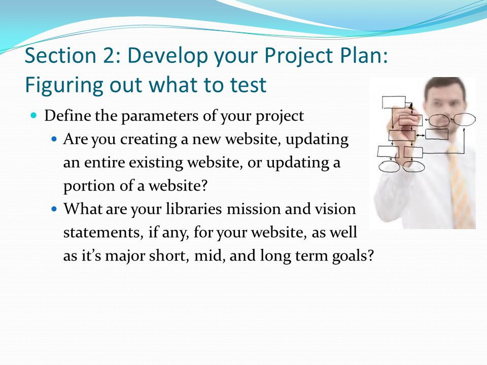 Section 2: Develop your Project Plan: Figuring out what to test Define the parameters of your project Are you creating a new website, updating an enti