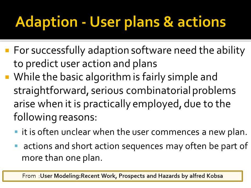  For successfully adaption software need the ability to predict user action and plans  While the basic algorithm is fairly simple and straightforward, serious combinatorial problems arise when it is practically employed, due to the following reasons:  it is often unclear when the user commences a new plan.