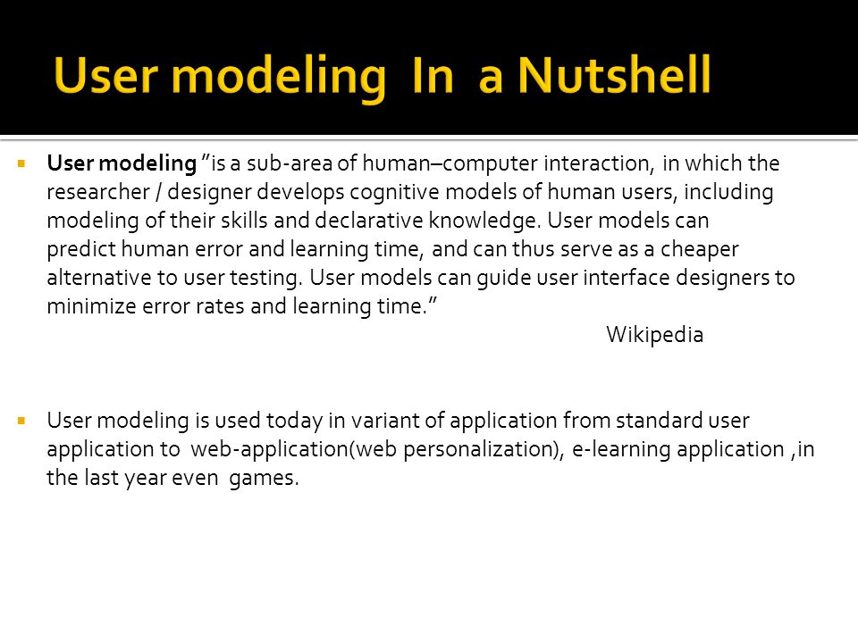  User modeling is a sub-area of human–computer interaction, in which the researcher / designer develops cognitive models of human users, including modeling of their skills and declarative knowledge.