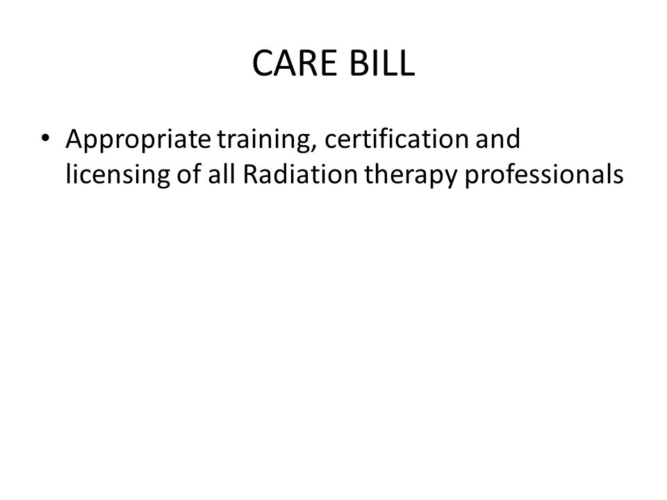 CARE BILL Appropriate training, certification and licensing of all Radiation therapy professionals