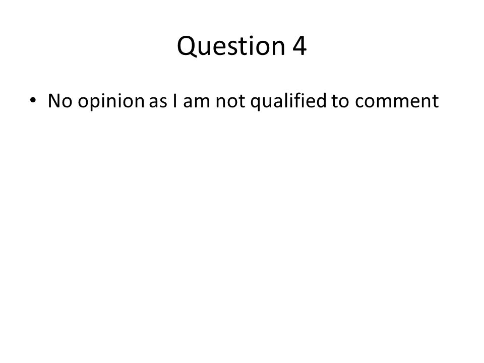 Question 4 No opinion as I am not qualified to comment