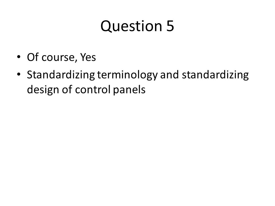 Question 5 Of course, Yes Standardizing terminology and standardizing design of control panels