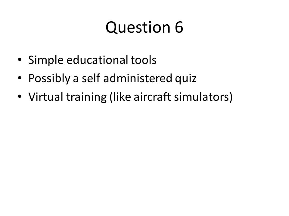 Question 6 Simple educational tools Possibly a self administered quiz Virtual training (like aircraft simulators)
