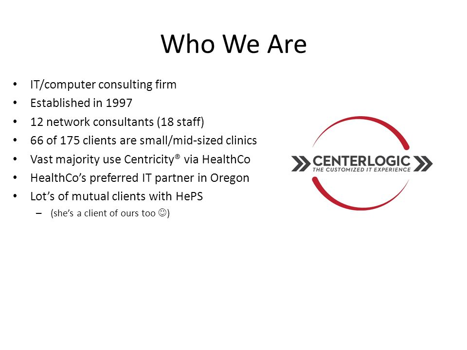 Why We're Different No Long-term Contracts Hourly Billing or Fixed-fee No Mileage/Travel Charges Featuring: 24/7 Help Desk/End-user Support HIPAA & Compliance Assistance EHR / PM Selection & Support Hardware & Software Sales Vendor Relations Management 24/7 Server Monitoring & Alerts Medical Practice Interfacing: Hospital, Lab, Radiology, EKG Ultrasound, Spirometry, etc.