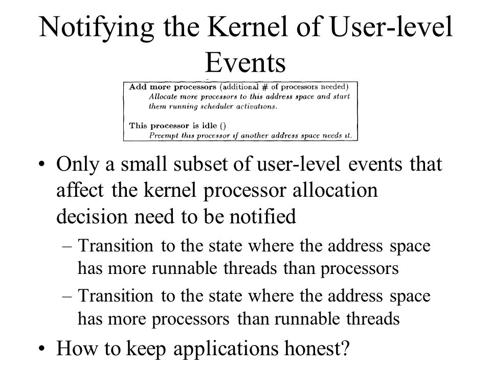 Notifying the Kernel of User-level Events Only a small subset of user-level events that affect the kernel processor allocation decision need to be notified –Transition to the state where the address space has more runnable threads than processors –Transition to the state where the address space has more processors than runnable threads How to keep applications honest