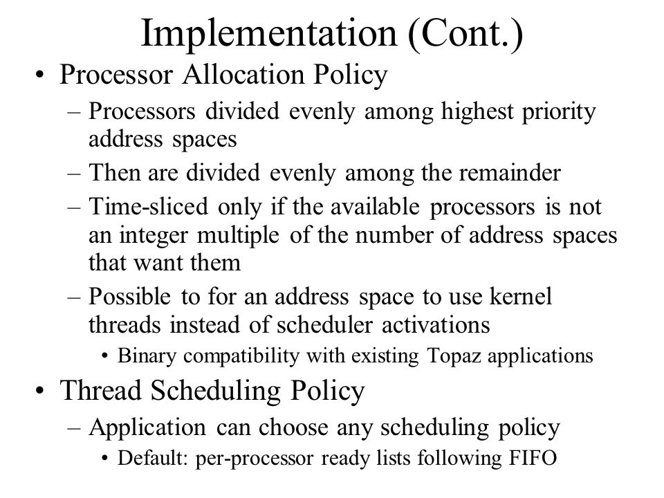 Implementation (Cont.) Processor Allocation Policy –Processors divided evenly among highest priority address spaces –Then are divided evenly among the remainder –Time-sliced only if the available processors is not an integer multiple of the number of address spaces that want them –Possible to for an address space to use kernel threads instead of scheduler activations Binary compatibility with existing Topaz applications Thread Scheduling Policy –Application can choose any scheduling policy Default: per-processor ready lists following FIFO