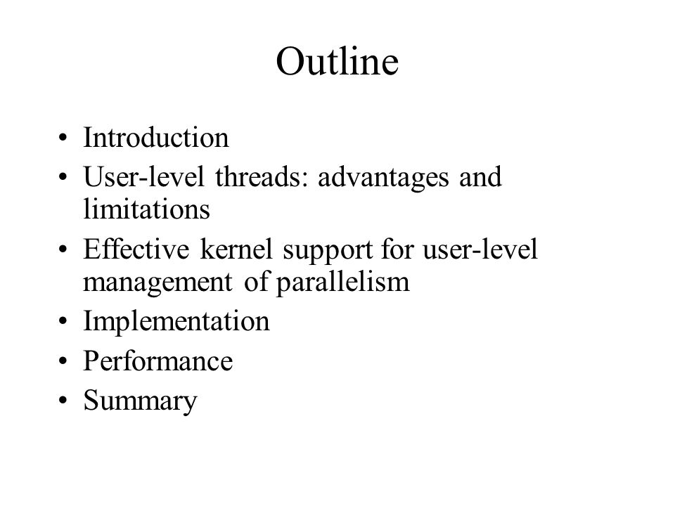 Outline Introduction User-level threads: advantages and limitations Effective kernel support for user-level management of parallelism Implementation Performance Summary