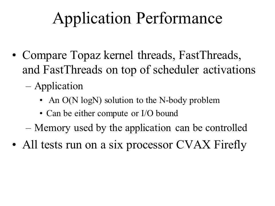 Application Performance Compare Topaz kernel threads, FastThreads, and FastThreads on top of scheduler activations –Application An O(N logN) solution to the N-body problem Can be either compute or I/O bound –Memory used by the application can be controlled All tests run on a six processor CVAX Firefly