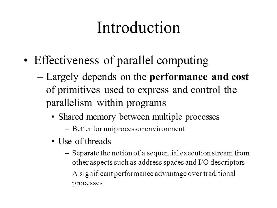 Introduction Effectiveness of parallel computing –Largely depends on the performance and cost of primitives used to express and control the parallelism within programs Shared memory between multiple processes –Better for uniprocessor environment Use of threads –Separate the notion of a sequential execution stream from other aspects such as address spaces and I/O descriptors –A significant performance advantage over traditional processes