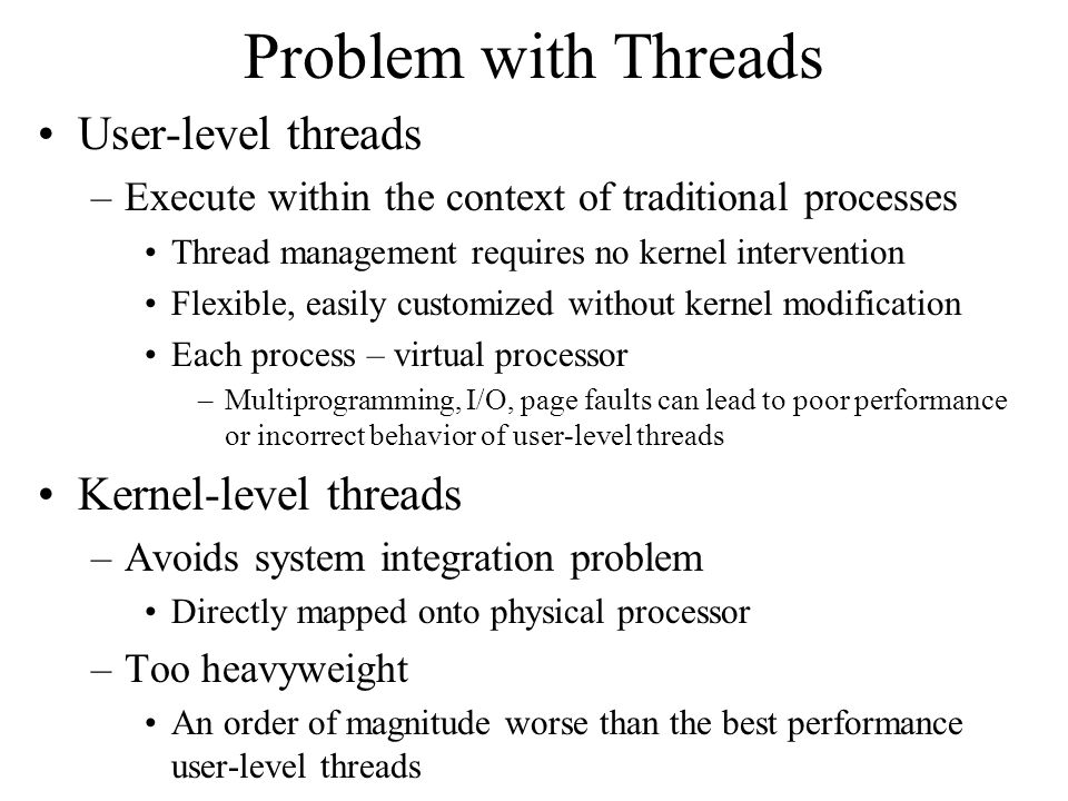 Problem with Threads User-level threads –Execute within the context of traditional processes Thread management requires no kernel intervention Flexible, easily customized without kernel modification Each process – virtual processor –Multiprogramming, I/O, page faults can lead to poor performance or incorrect behavior of user-level threads Kernel-level threads –Avoids system integration problem Directly mapped onto physical processor –Too heavyweight An order of magnitude worse than the best performance user-level threads