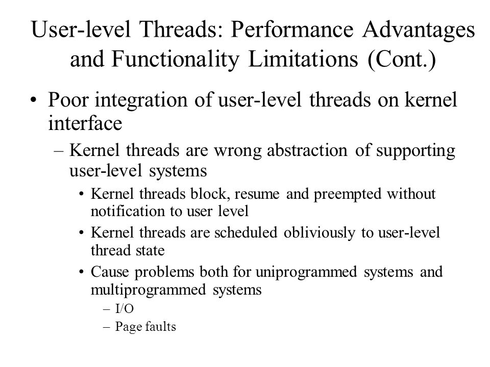User-level Threads: Performance Advantages and Functionality Limitations (Cont.) Poor integration of user-level threads on kernel interface –Kernel threads are wrong abstraction of supporting user-level systems Kernel threads block, resume and preempted without notification to user level Kernel threads are scheduled obliviously to user-level thread state Cause problems both for uniprogrammed systems and multiprogrammed systems –I/O –Page faults