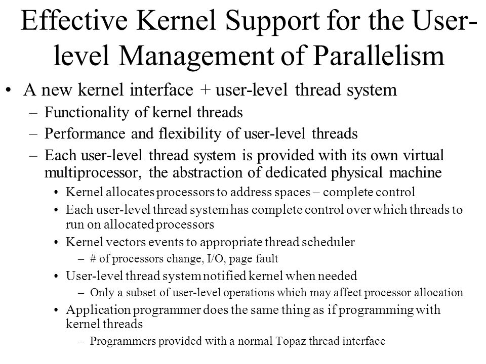 Effective Kernel Support for the User- level Management of Parallelism A new kernel interface + user-level thread system –Functionality of kernel threads –Performance and flexibility of user-level threads –Each user-level thread system is provided with its own virtual multiprocessor, the abstraction of dedicated physical machine Kernel allocates processors to address spaces – complete control Each user-level thread system has complete control over which threads to run on allocated processors Kernel vectors events to appropriate thread scheduler –# of processors change, I/O, page fault User-level thread system notified kernel when needed –Only a subset of user-level operations which may affect processor allocation Application programmer does the same thing as if programming with kernel threads –Programmers provided with a normal Topaz thread interface