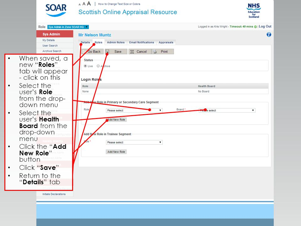 When saved, a new Roles tab will appear - click on this Select the user's Role from the drop- down menu Select the user's Health Board from the drop-down menu Click the Add New Role button Click Save Return to the Details tab