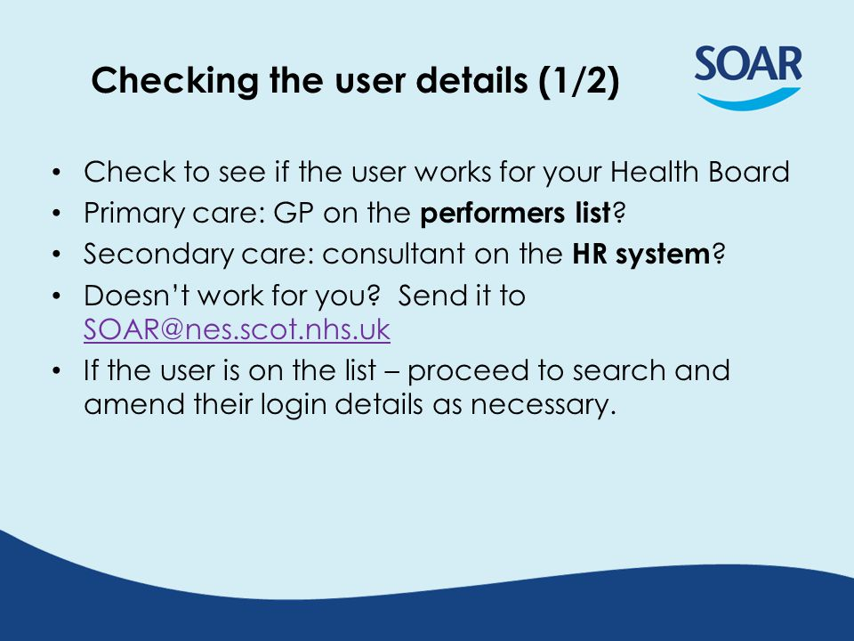 Checking the user details (1/2) Check to see if the user works for your Health Board Primary care: GP on the performers list .
