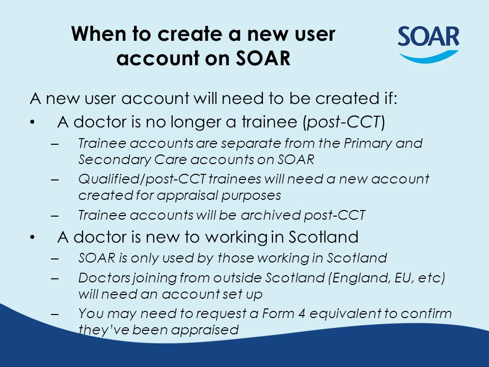 When to create a new user account on SOAR A new user account will need to be created if: A doctor is no longer a trainee (post-CCT) – Trainee accounts are separate from the Primary and Secondary Care accounts on SOAR – Qualified/post-CCT trainees will need a new account created for appraisal purposes – Trainee accounts will be archived post-CCT A doctor is new to working in Scotland – SOAR is only used by those working in Scotland – Doctors joining from outside Scotland (England, EU, etc) will need an account set up – You may need to request a Form 4 equivalent to confirm they've been appraised