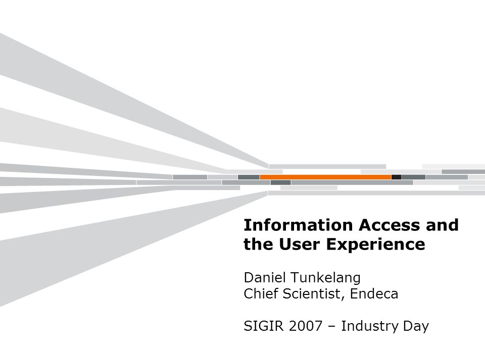 Information Access and the User Experience Daniel Tunkelang Chief Scientist, Endeca SIGIR 2007 – Industry Day