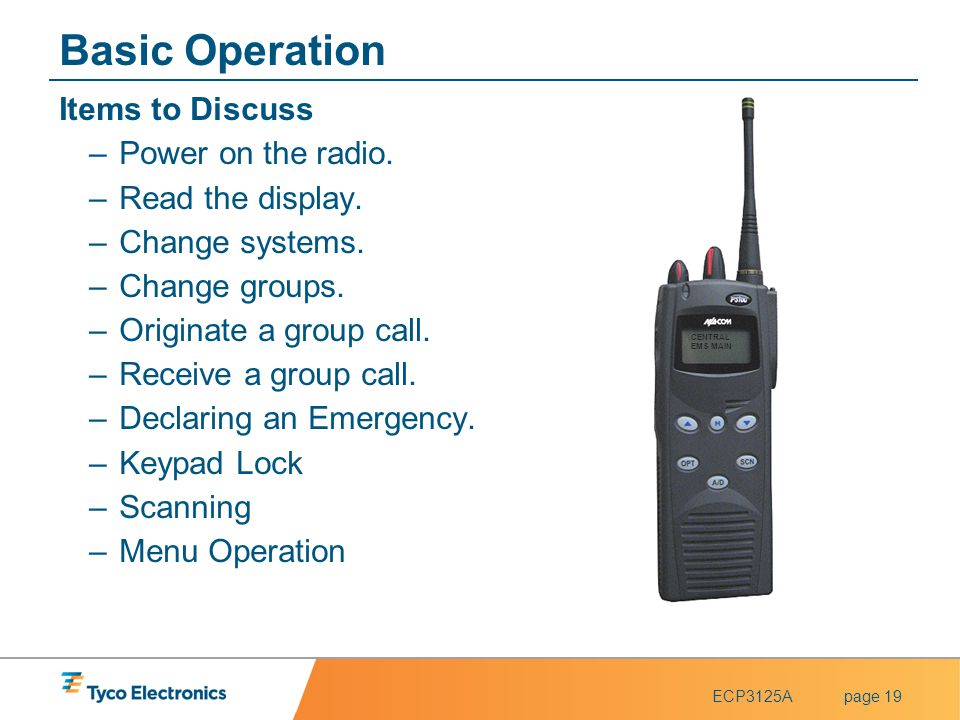 ECP3125Apage 19 Basic Operation Items to Discuss –Power on the radio. –Read the display. –Change systems. –Change groups. –Originate a group call. –Re