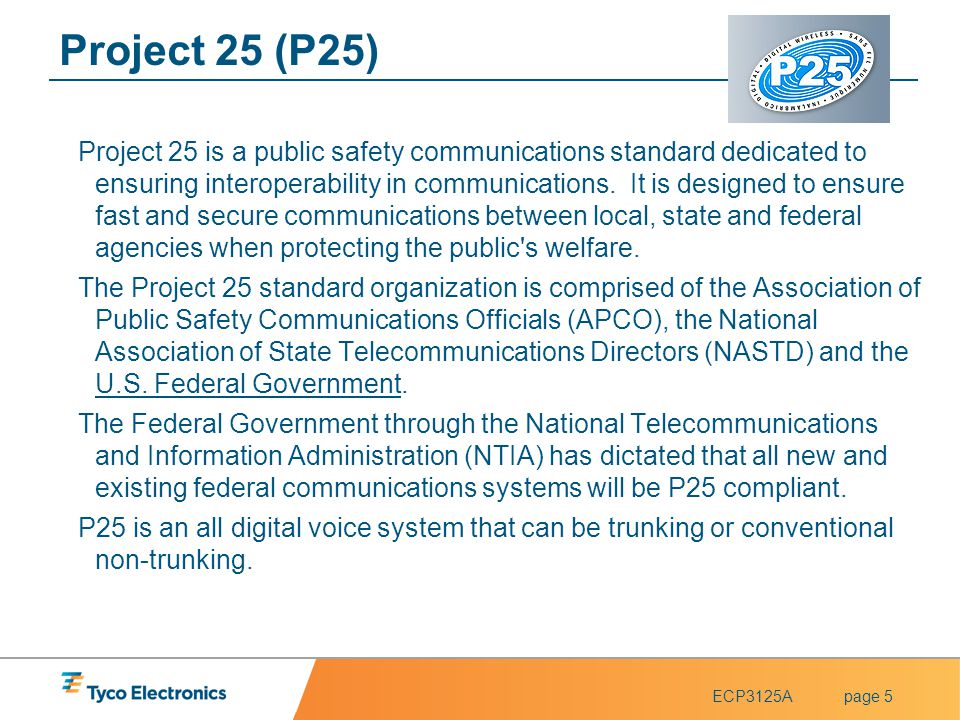 ECP3125Apage 5 Project 25 (P25) Project 25 is a public safety communications standard dedicated to ensuring interoperability in communications. It is