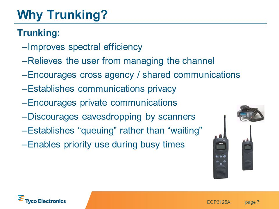 ECP3125Apage 7 Why Trunking? Trunking: –Improves spectral efficiency –Relieves the user from managing the channel –Encourages cross agency / shared co
