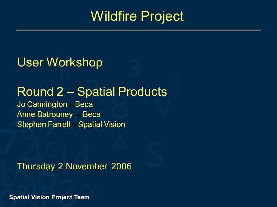 Spatial Vision Project Team Wildfire Project User Workshop Round 2 – Spatial Products Jo Cannington – Beca Anne Batrouney – Beca Stephen Farrell – Spatial Vision Thursday 2 November 2006