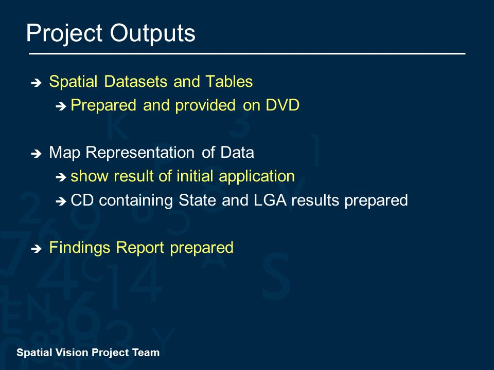 Spatial Vision Project Team Project Outputs  Spatial Datasets and Tables  Prepared and provided on DVD  Map Representation of Data  show result of initial application  CD containing State and LGA results prepared  Findings Report prepared