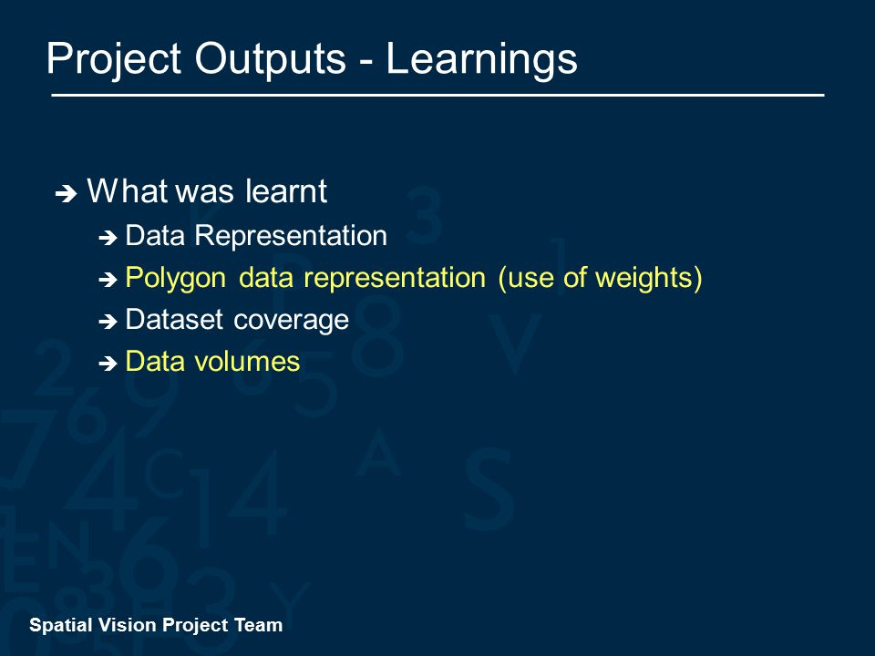 Spatial Vision Project Team Project Outputs - Learnings  What was learnt  Data Representation  Polygon data representation (use of weights)  Dataset coverage  Data volumes