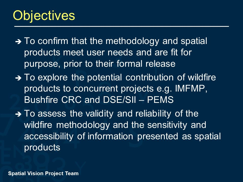 Spatial Vision Project Team Objectives  To confirm that the methodology and spatial products meet user needs and are fit for purpose, prior to their formal release  To explore the potential contribution of wildfire products to concurrent projects e.g.
